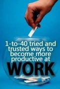 1 to 40 tried and trusted ways to become more productive at work
